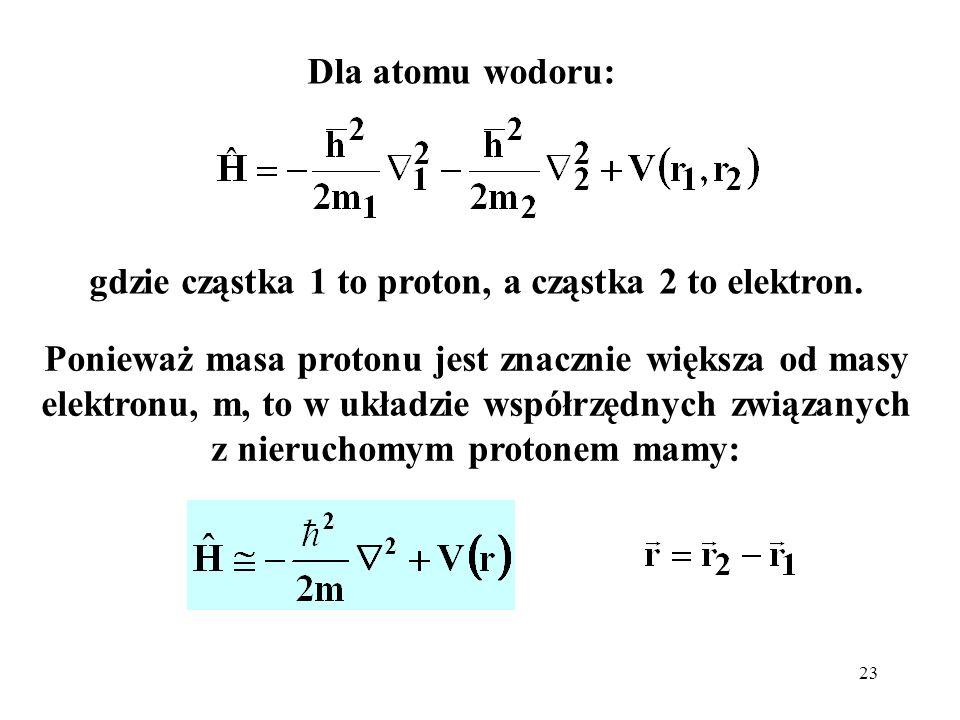 23 Dla atomu wodoru: gdzie cząstka 1 to proton, a cząstka 2 to elektron. Ponieważ masa protonu jest znacznie większa od masy elektronu, m, to w układz