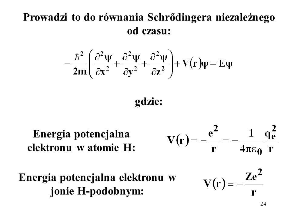 24 Energia potencjalna elektronu w atomie H: Prowadzi to do równania Schrődingera niezależnego od czasu: Energia potencjalna elektronu w jonie H-podob