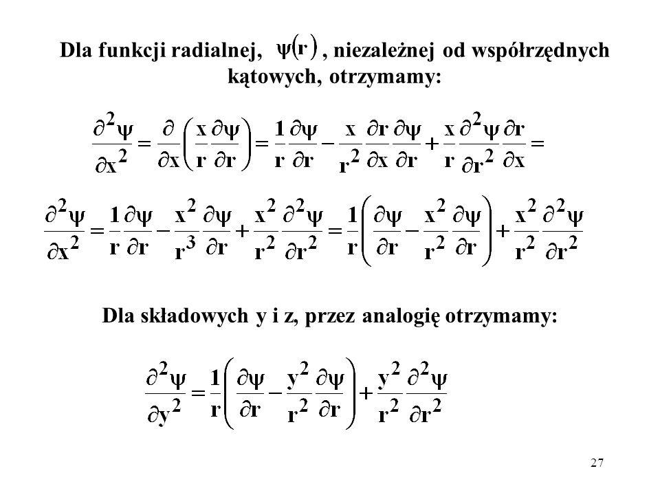 27 Dla funkcji radialnej,, niezależnej od współrzędnych kątowych, otrzymamy: Dla składowych y i z, przez analogię otrzymamy: