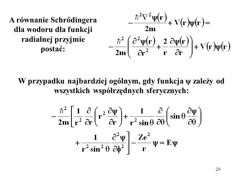 29 A równanie Schrődingera dla wodoru dla funkcji radialnej przyjmie postać: W przypadku najbardziej ogólnym, gdy funkcja ψ zależy od wszystkich współ