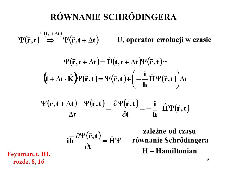 6 RÓWNANIE SCHRŐDINGERA Feynman, t. III, rozdz. 8, 16 U, operator ewolucji w czasie zależne od czasu równanie Schrődingera H – Hamiltonian