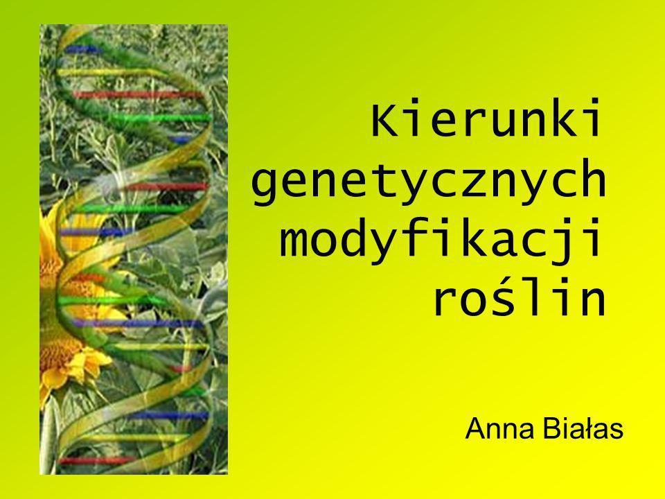 Kierunki genetycznych modyfikacji roślin Anna Białas