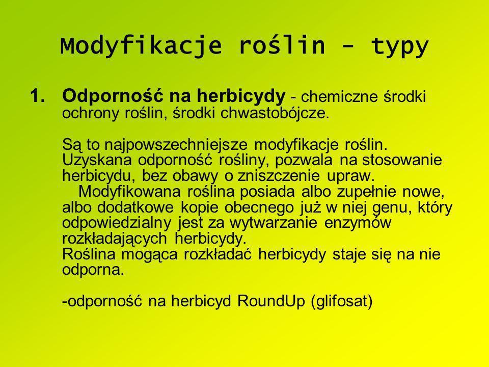 Modyfikacje roślin - typy 1.Odporność na herbicydy - chemiczne środki ochrony roślin, środki chwastobójcze. Są to najpowszechniejsze modyfikacje rośli
