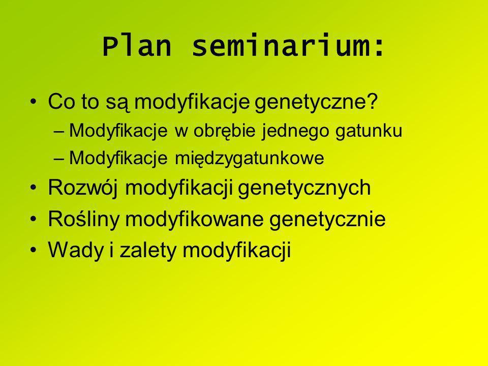 Plan seminarium: Co to są modyfikacje genetyczne? –Modyfikacje w obrębie jednego gatunku –Modyfikacje międzygatunkowe Rozwój modyfikacji genetycznych