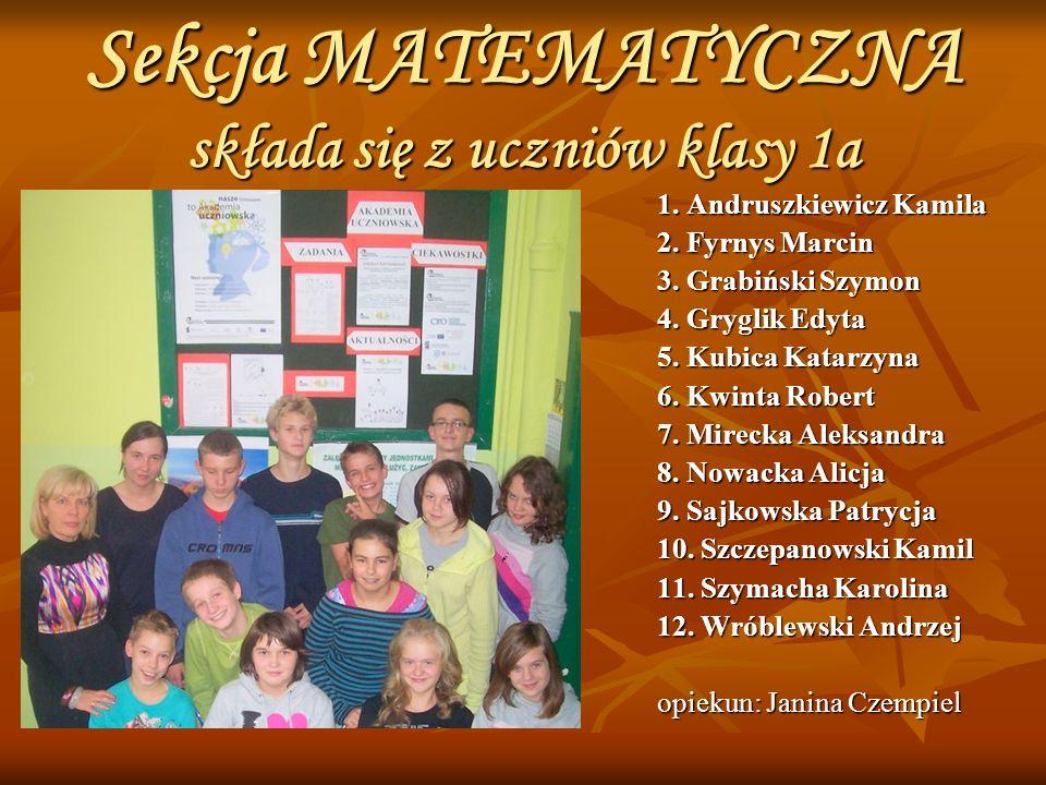 Sekcja MATEMATYCZNA składa się z uczniów klasy 1a 1. Andruszkiewicz Kamila 2. Fyrnys Marcin 3. Grabiński Szymon 4. Gryglik Edyta 5. Kubica Katarzyna 6