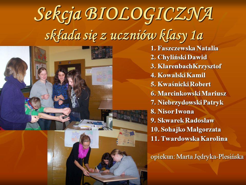 Sekcja BIOLOGICZNA składa się z uczniów klasy 1a 1. Faszczewska Natalia 2. Chyliński Dawid 3. KlarenbachKrzysztof 4. Kowalski Kamil 5. Kwaśnicki Rober