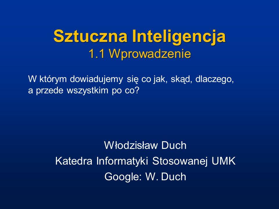 Sztuczna Inteligencja 1.1 Wprowadzenie Włodzisław Duch Katedra Informatyki Stosowanej UMK Google: W. Duch W którym dowiadujemy się co jak, skąd, dlacz