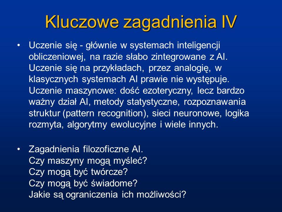 Kluczowe zagadnienia IV Uczenie się - głównie w systemach inteligencji obliczeniowej, na razie słabo zintegrowane z AI. Uczenie się na przykładach, pr