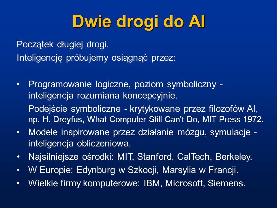 Dwie drogi do AI Początek długiej drogi. Inteligencję próbujemy osiągnąć przez: Programowanie logiczne, poziom symboliczny - inteligencja rozumiana ko