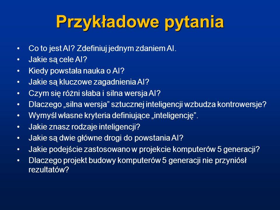 Przykładowe pytania Co to jest AI? Zdefiniuj jednym zdaniem AI. Jakie są cele AI? Kiedy powstała nauka o AI? Jakie są kluczowe zagadnienia AI? Czym si