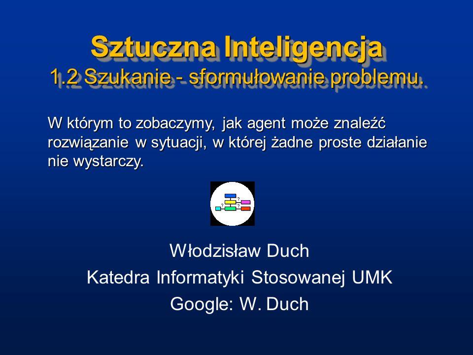 Sztuczna Inteligencja 1.2 Szukanie - sformułowanie problemu. Włodzisław Duch Katedra Informatyki Stosowanej UMK Google: W. Duch W którym to zobaczymy,