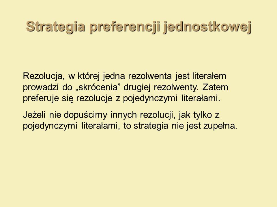 Strategia preferencji jednostkowej Rezolucja, w której jedna rezolwenta jest literałem prowadzi do skrócenia drugiej rezolwenty. Zatem preferuje się r