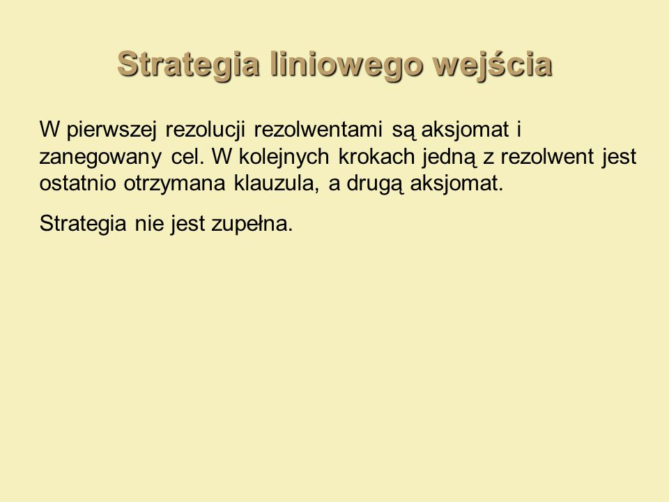 Strategia liniowego wejścia W pierwszej rezolucji rezolwentami są aksjomat i zanegowany cel. W kolejnych krokach jedną z rezolwent jest ostatnio otrzy