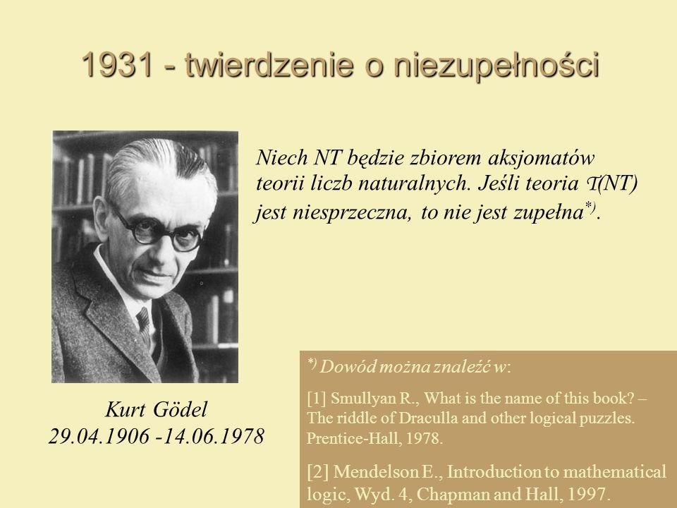 1931 - twierdzenie o niezupełności Niech NT będzie zbiorem aksjomatów teorii liczb naturalnych. Jeśli teoria T (NT) jest niesprzeczna, to nie jest zup