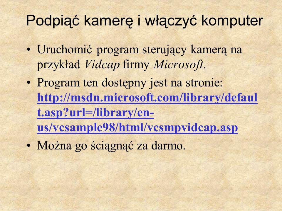 Podpiąć kamerę i włączyć komputer Uruchomić program sterujący kamerą na przykład Vidcap firmy Microsoft. Program ten dostępny jest na stronie: http://