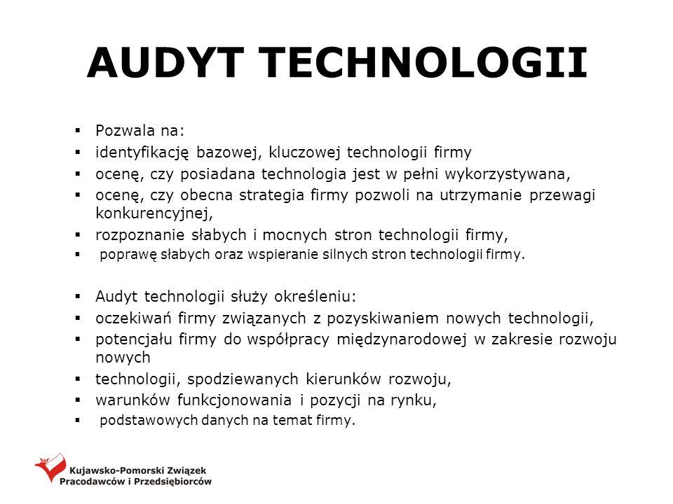 AUDYT TECHNOLOGII Pozwala na: identyfikację bazowej, kluczowej technologii firmy ocenę, czy posiadana technologia jest w pełni wykorzystywana, ocenę,