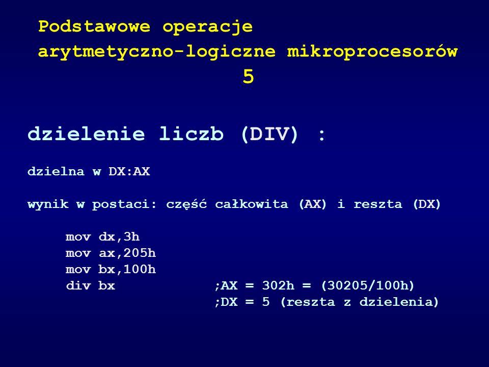 dzielenie liczb (DIV) : dzielna w DX:AX wynik w postaci: część całkowita (AX) i reszta (DX) mov dx,3h mov ax,205h mov bx,100h div bx;AX = 302h = (3020