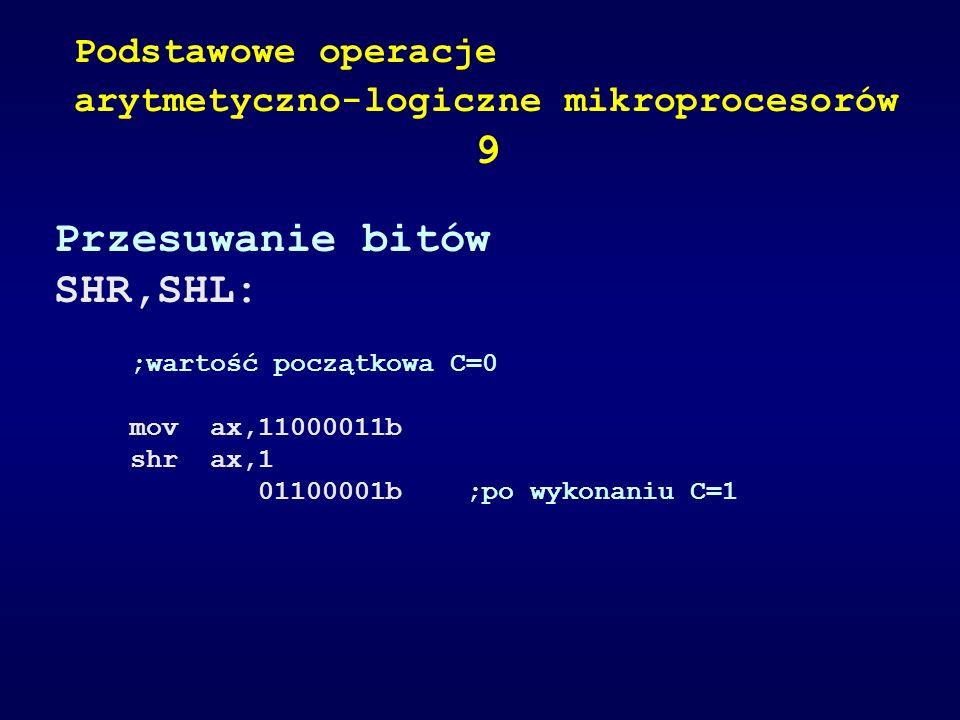 Przesuwanie bitów SHR,SHL: ;wartość początkowa C=0 mov ax,11000011b shr ax,1 01100001b ;po wykonaniu C=1 Podstawowe operacje arytmetyczno-logiczne mik