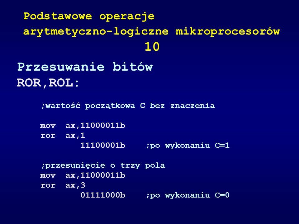 Przesuwanie bitów ROR,ROL: ;wartość początkowa C bez znaczenia mov ax,11000011b ror ax,1 11100001b ;po wykonaniu C=1 ;przesunięcie o trzy pola mov ax,
