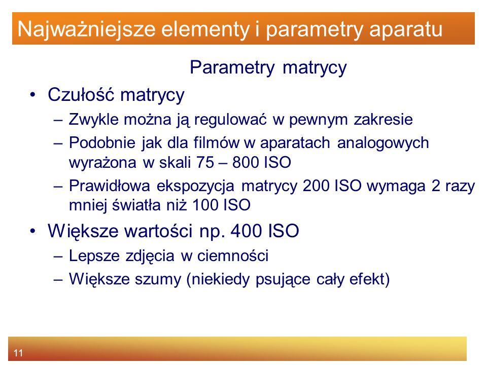 11 Najważniejsze elementy i parametry aparatu Parametry matrycy Czułość matrycy –Zwykle można ją regulować w pewnym zakresie –Podobnie jak dla filmów