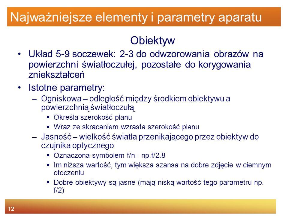 12 Najważniejsze elementy i parametry aparatu Obiektyw Układ 5-9 soczewek: 2-3 do odwzorowania obrazów na powierzchni światłoczułej, pozostałe do kory