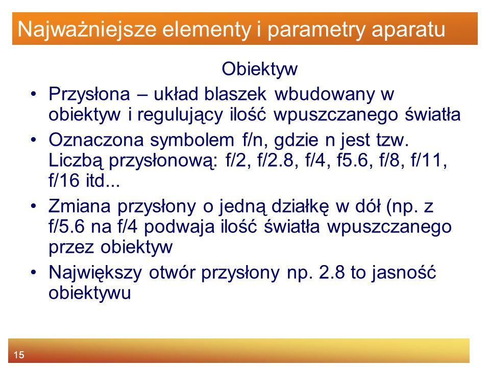 15 Najważniejsze elementy i parametry aparatu Obiektyw Przysłona – układ blaszek wbudowany w obiektyw i regulujący ilość wpuszczanego światła Oznaczon