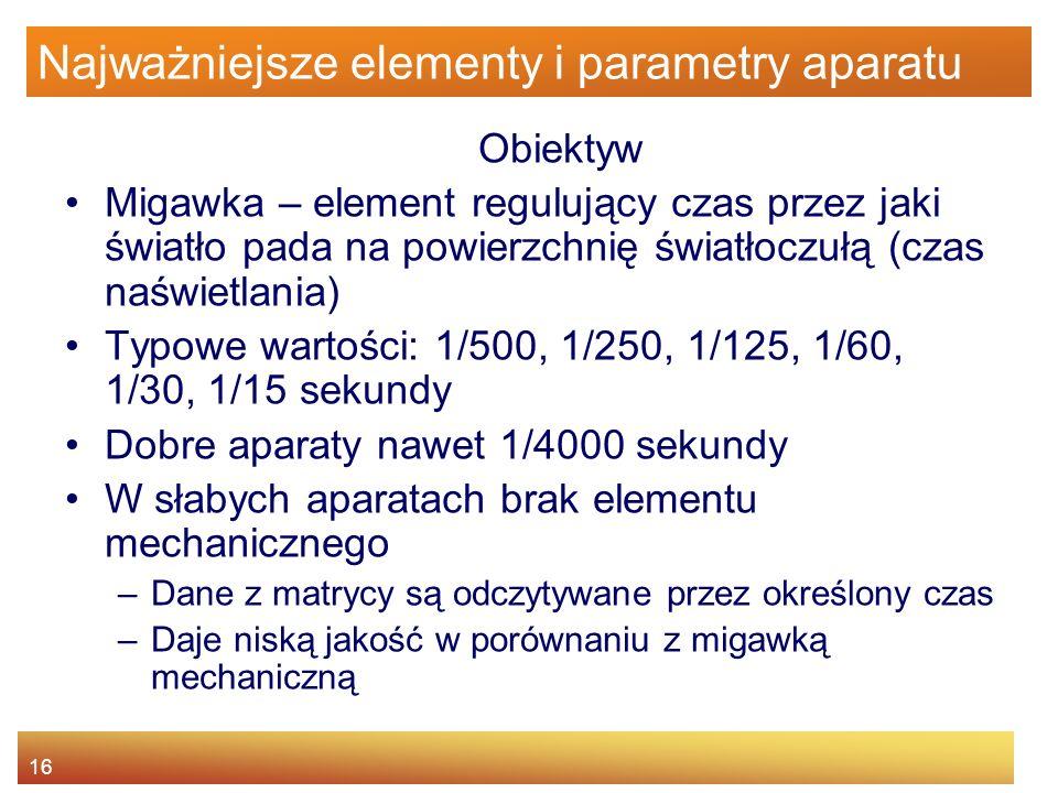 16 Najważniejsze elementy i parametry aparatu Obiektyw Migawka – element regulujący czas przez jaki światło pada na powierzchnię światłoczułą (czas na