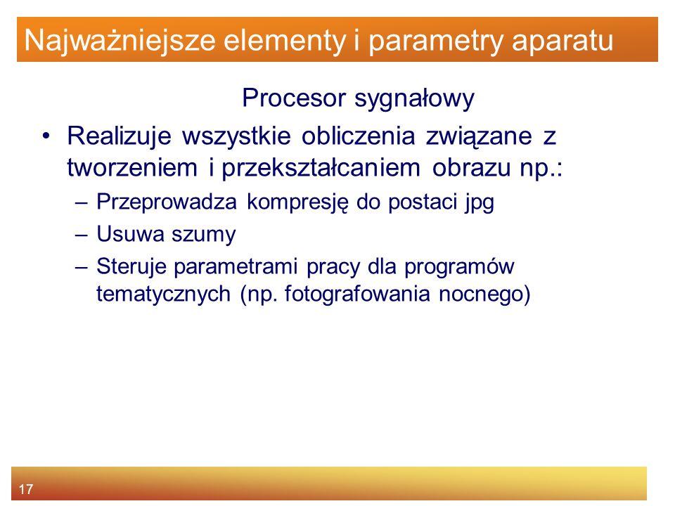 17 Najważniejsze elementy i parametry aparatu Procesor sygnałowy Realizuje wszystkie obliczenia związane z tworzeniem i przekształcaniem obrazu np.: –