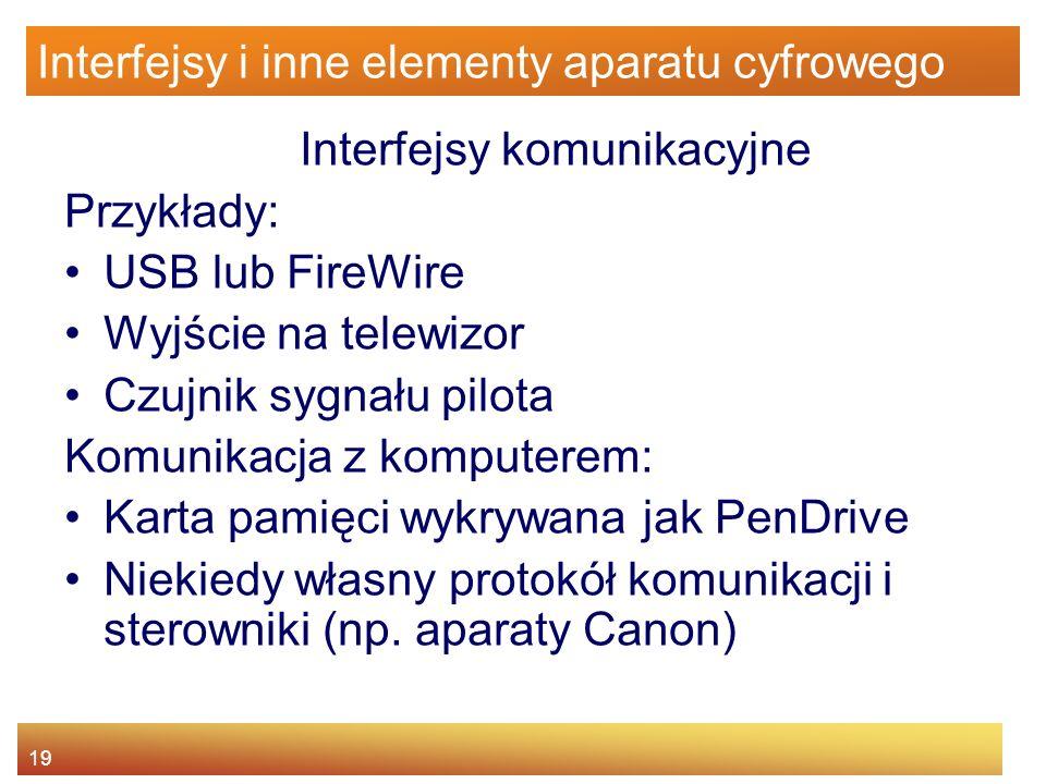 19 Interfejsy i inne elementy aparatu cyfrowego Interfejsy komunikacyjne Przykłady: USB lub FireWire Wyjście na telewizor Czujnik sygnału pilota Komun