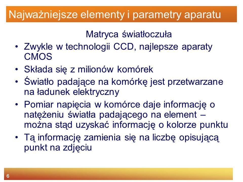 6 Najważniejsze elementy i parametry aparatu Matryca światłoczuła Zwykle w technologii CCD, najlepsze aparaty CMOS Składa się z milionów komórek Świat