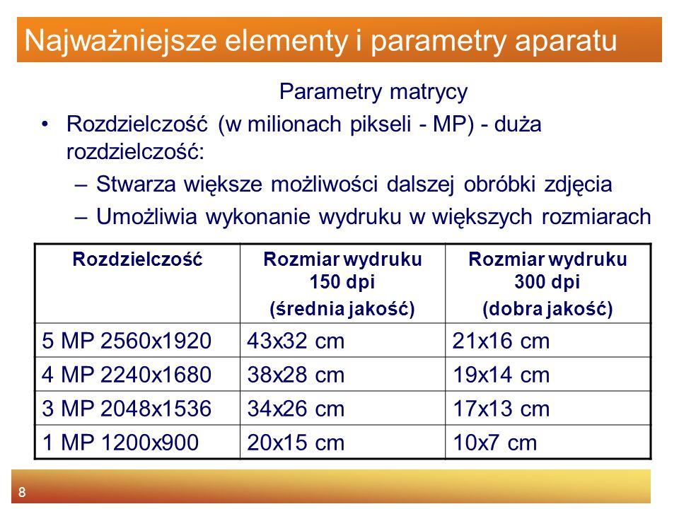 8 Najważniejsze elementy i parametry aparatu Parametry matrycy Rozdzielczość (w milionach pikseli - MP) - duża rozdzielczość: –Stwarza większe możliwo