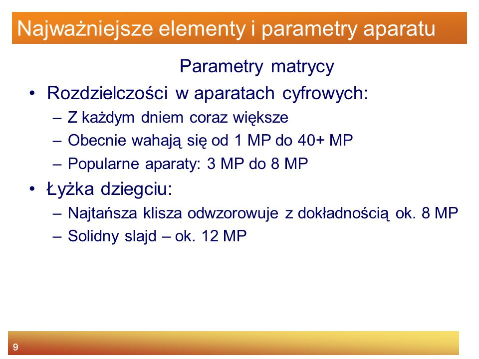 10 Najważniejsze elementy i parametry aparatu Parametry matrycy Przekątna matrycy –Większa przekątna – większy odstęp między komórkami matrycy –Większy odstęp – mniejsze wzajemne oddziaływanie komórek na siebie – mniejsze zakłócenia (szumy) Typowe przekątne 1/3 (proste aparaty – 4/3 cala (aparaty wyższej jakości)