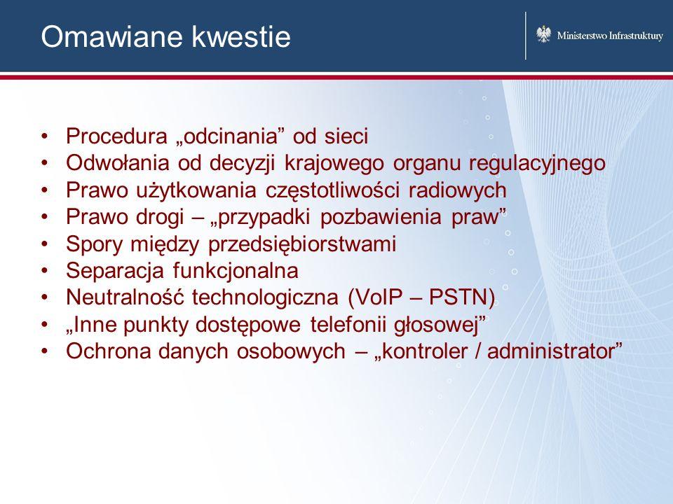 Omawiane kwestie Procedura odcinania od sieci Odwołania od decyzji krajowego organu regulacyjnego Prawo użytkowania częstotliwości radiowych Prawo drogi – przypadki pozbawienia praw Spory między przedsiębiorstwami Separacja funkcjonalna Neutralność technologiczna (VoIP – PSTN) Inne punkty dostępowe telefonii głosowej Ochrona danych osobowych – kontroler / administrator