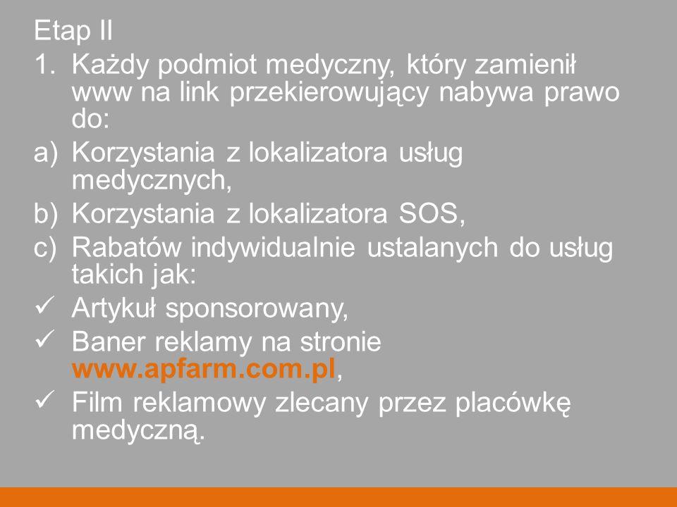 Etap II 1.Każdy podmiot medyczny, który zamienił www na link przekierowujący nabywa prawo do: a)Korzystania z lokalizatora usług medycznych, b)Korzystania z lokalizatora SOS, c)Rabatów indywidualnie ustalanych do usług takich jak: Artykuł sponsorowany, Baner reklamy na stronie www.apfarm.com.pl, Film reklamowy zlecany przez placówkę medyczną.