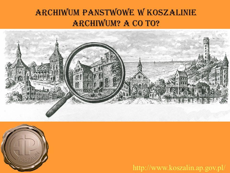 Archiwum PaNstwowe w Koszalinie Archiwum? A co to? http://www.koszalin.ap.gov.pl/
