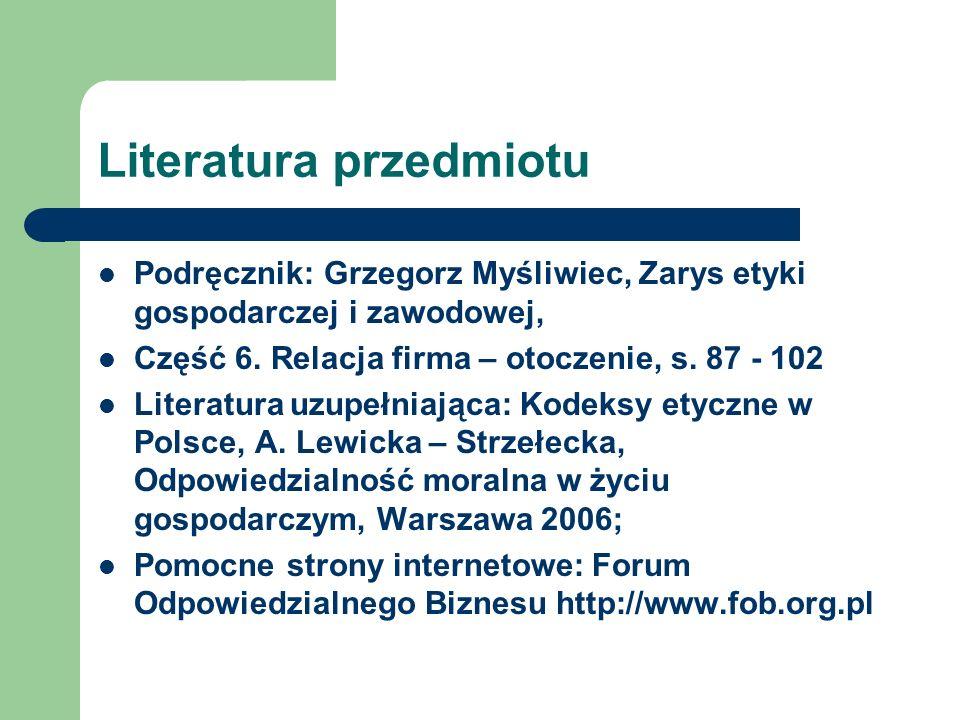 Literatura przedmiotu Podręcznik: Grzegorz Myśliwiec, Zarys etyki gospodarczej i zawodowej, Część 6. Relacja firma – otoczenie, s. 87 - 102 Literatura