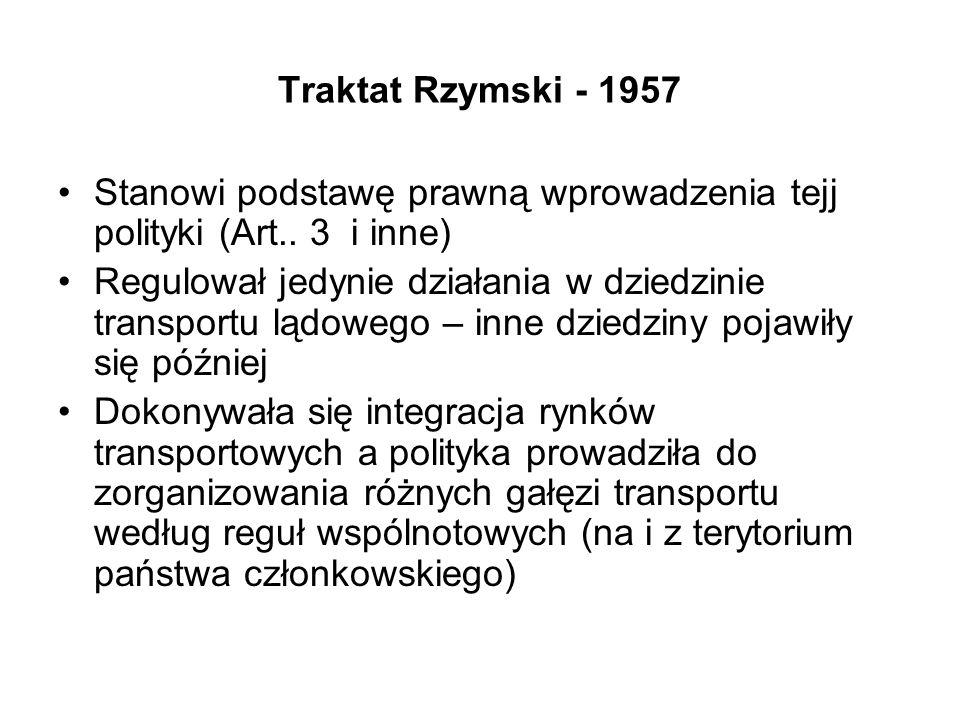 Traktat Rzymski - 1957 Stanowi podstawę prawną wprowadzenia tejj polityki (Art.. 3 i inne) Regulował jedynie działania w dziedzinie transportu lądoweg