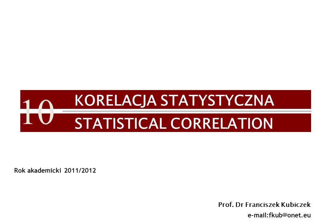 1 KORELACJA STATYSTYCZNA STATISTICAL CORRELATION Prof. Dr Franciszek Kubiczek e-mail:fkub@onet.eu Rok akademicki 2011/2012 10