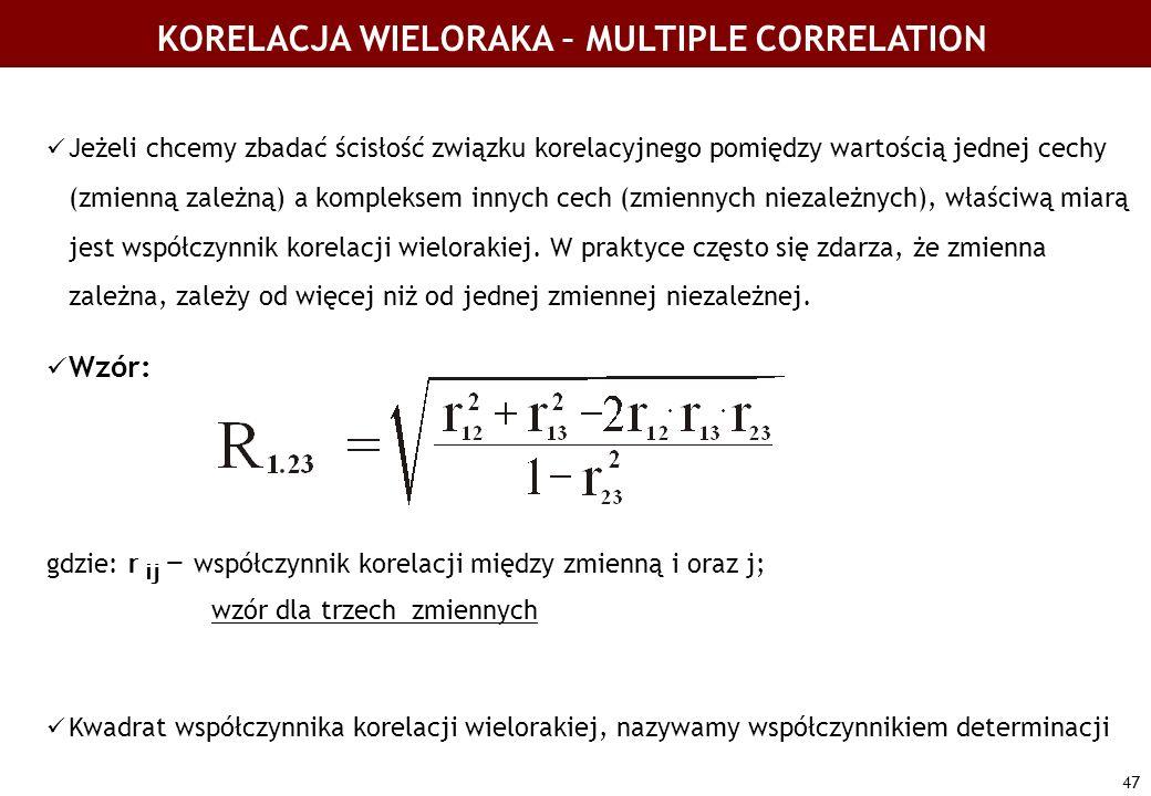 47 KORELACJA WIELORAKA – MULTIPLE CORRELATION Jeżeli chcemy zbadać ścisłość związku korelacyjnego pomiędzy wartością jednej cechy (zmienną zależną) a