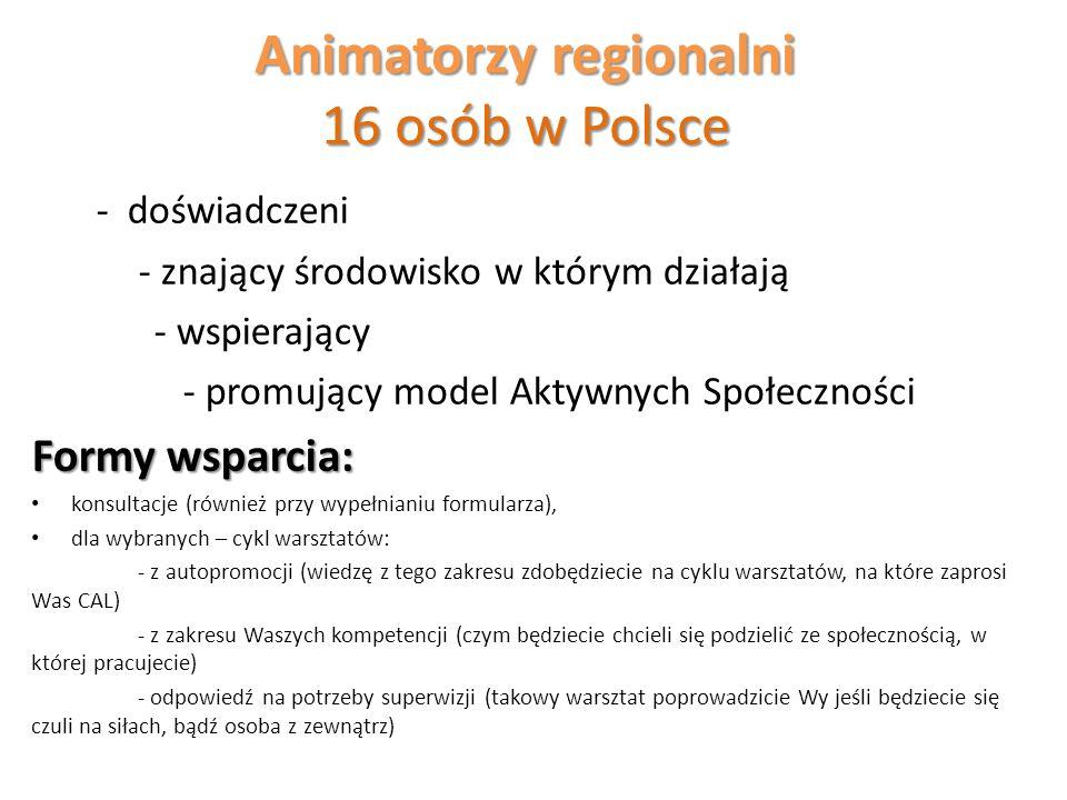 Animatorzy regionalni 16 osób w Polsce - doświadczeni - znający środowisko w którym działają - wspierający - promujący model Aktywnych Społeczności Formy wsparcia: konsultacje (również przy wypełnianiu formularza), dla wybranych – cykl warsztatów: - z autopromocji (wiedzę z tego zakresu zdobędziecie na cyklu warsztatów, na które zaprosi Was CAL) - z zakresu Waszych kompetencji (czym będziecie chcieli się podzielić ze społecznością, w której pracujecie) - odpowiedź na potrzeby superwizji (takowy warsztat poprowadzicie Wy jeśli będziecie się czuli na siłach, bądź osoba z zewnątrz)