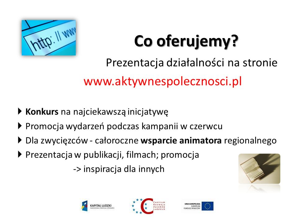 Co oferujemy? Co oferujemy? Prezentacja działalności na stronie www.aktywnespolecznosci.pl Konkurs na najciekawszą inicjatywę Promocja wydarzeń podcza
