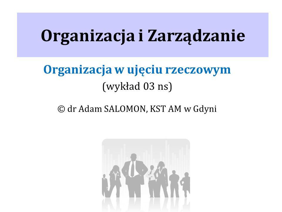 Organizacja i Zarządzanie Organizacja w ujęciu rzeczowym (wykład 03 ns) © dr Adam SALOMON, KST AM w Gdyni