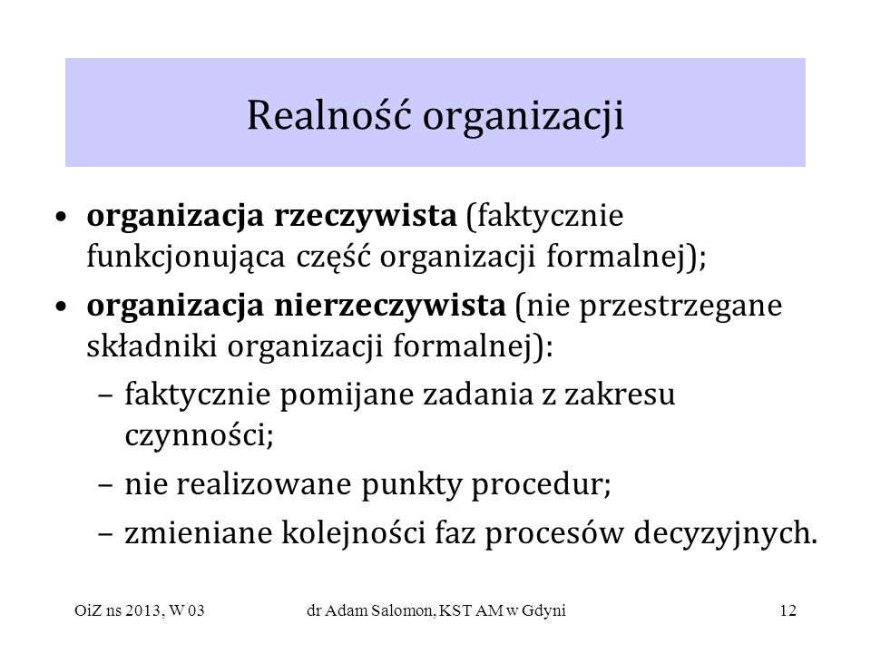 12 Realność organizacji organizacja rzeczywista (faktycznie funkcjonująca część organizacji formalnej); organizacja nierzeczywista (nie przestrzegane