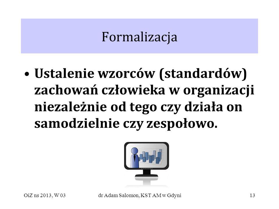 13 Formalizacja Ustalenie wzorców (standardów) zachowań człowieka w organizacji niezależnie od tego czy działa on samodzielnie czy zespołowo. OiZ ns 2