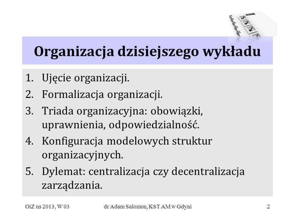 2 Organizacja dzisiejszego wykładu 1.Ujęcie organizacji. 2.Formalizacja organizacji. 3.Triada organizacyjna: obowiązki, uprawnienia, odpowiedzialność.