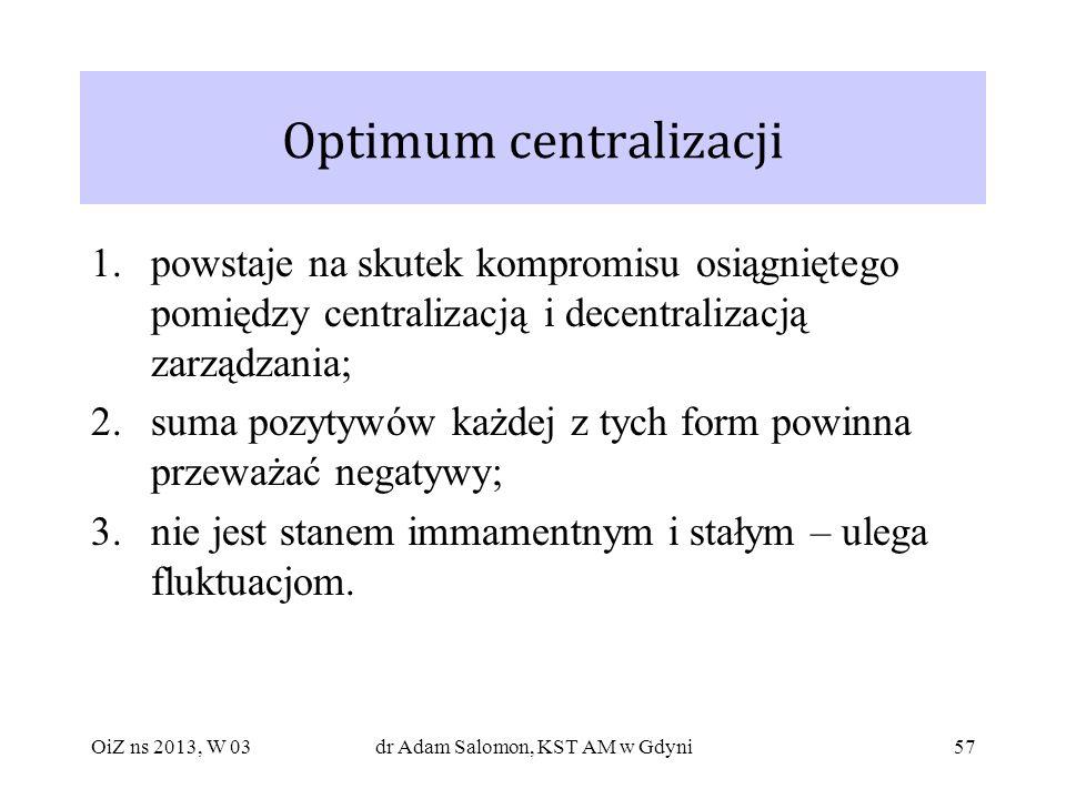 57 Optimum centralizacji 1.powstaje na skutek kompromisu osiągniętego pomiędzy centralizacją i decentralizacją zarządzania; 2.suma pozytywów każdej z