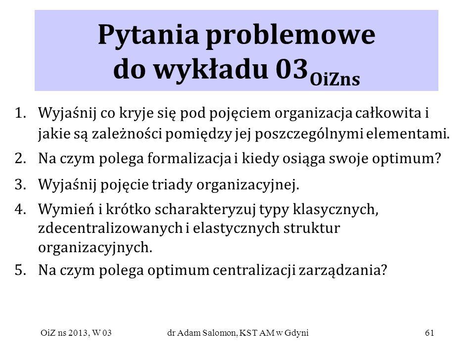 61 Pytania problemowe do wykładu 03 OiZns 1.Wyjaśnij co kryje się pod pojęciem organizacja całkowita i jakie są zależności pomiędzy jej poszczególnymi