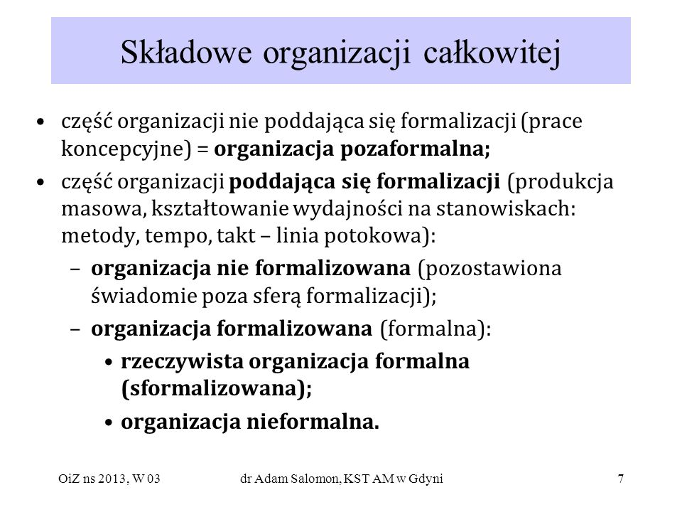 8 Morfologia organizacji całkowitej Organizacja całkowita potencjalny poziom formalizacji organizacja poddająca się formalizacji organizacja nie poddająca się formalizacji organizacja (pozaformalna) pożądany poziom formalizacji organizacja formalizowana (formalna) organizacja nie formalizowana rzeczywisty poziom formalizacji organizacja nieformalna rzeczywista organizacja sformalizowana organizacja niesformalizowana OiZ ns 2013, W 03dr Adam Salomon, KST AM w Gdyni