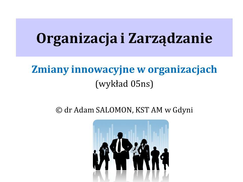Organizacja i Zarządzanie Zmiany innowacyjne w organizacjach (wykład 05ns) © dr Adam SALOMON, KST AM w Gdyni