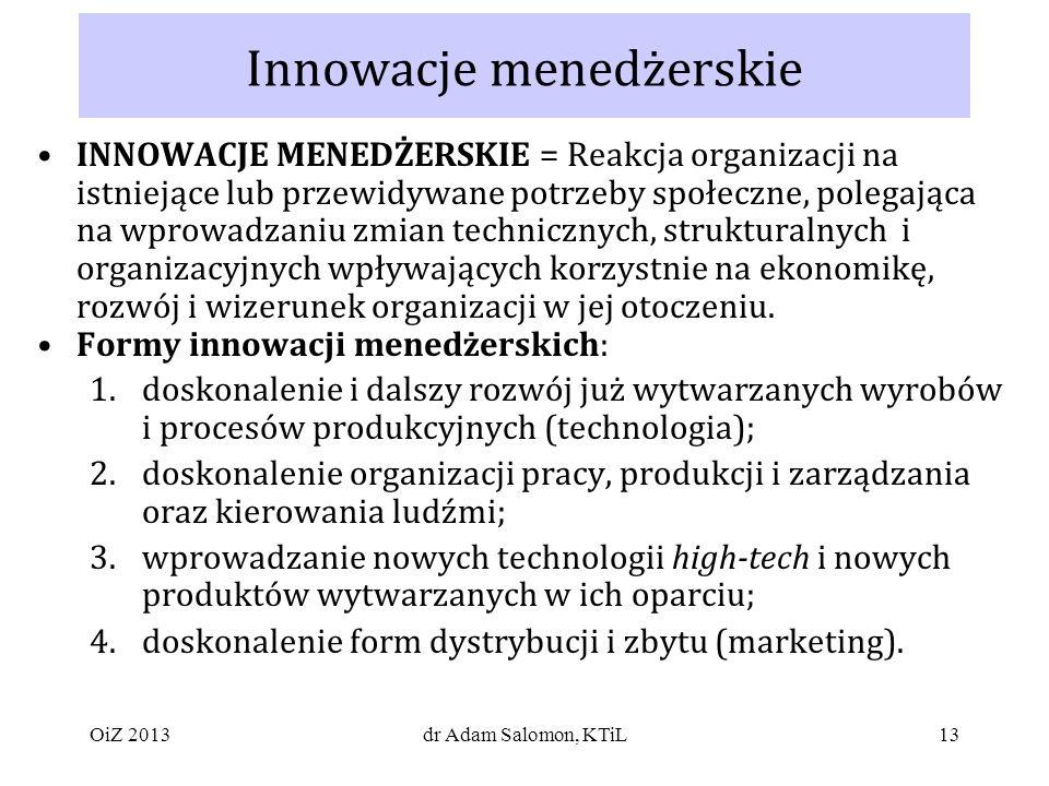 13 Innowacje menedżerskie INNOWACJE MENEDŻERSKIE = Reakcja organizacji na istniejące lub przewidywane potrzeby społeczne, polegająca na wprowadzaniu zmian technicznych, strukturalnych i organizacyjnych wpływających korzystnie na ekonomikę, rozwój i wizerunek organizacji w jej otoczeniu.